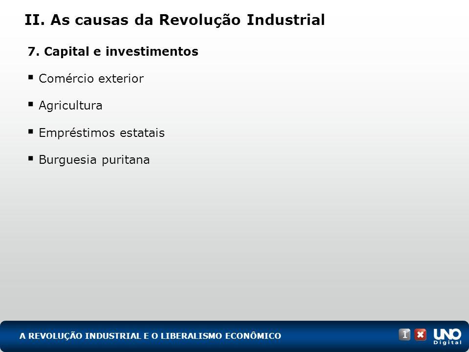 II. As causas da Revolução Industrial 7. Capital e investimentos Comércio exterior Agricultura Empréstimos estatais Burguesia puritana A REVOLUÇÃO IND
