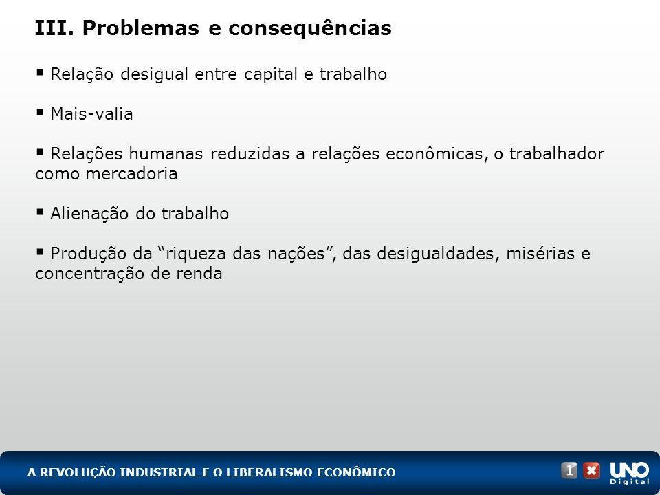 III. Problemas e consequências Relação desigual entre capital e trabalho Mais-valia Relações humanas reduzidas a relações econômicas, o trabalhador co