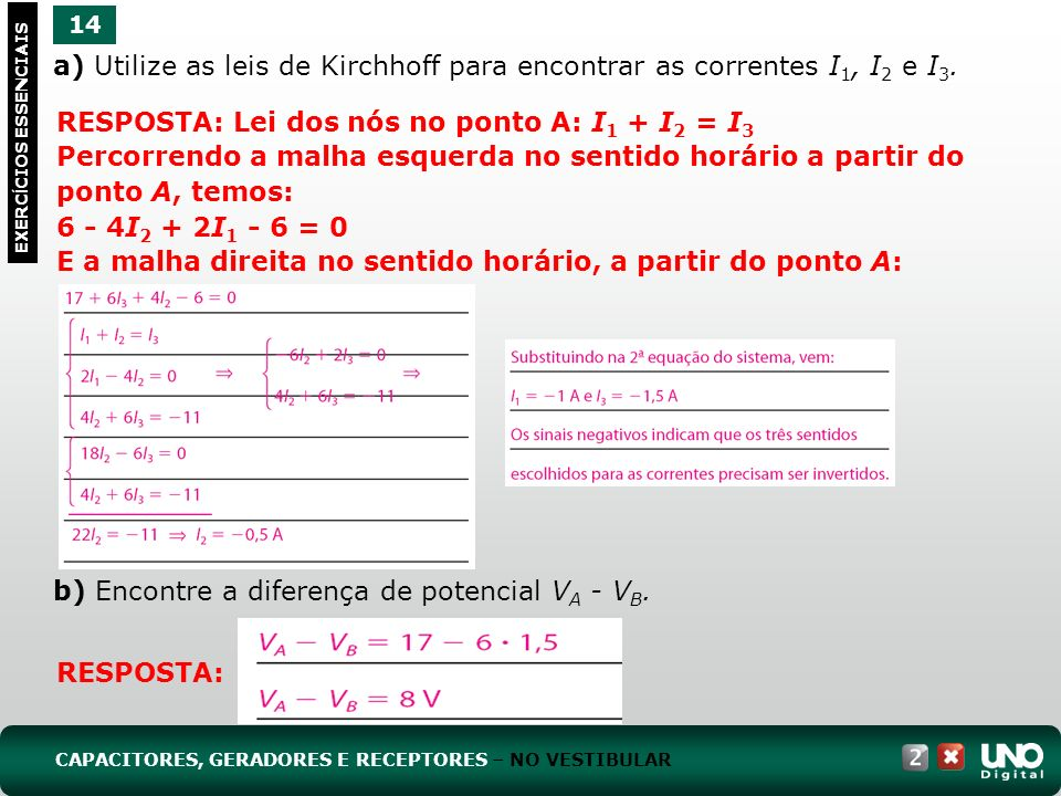 a) Utilize as leis de Kirchhoff para encontrar as correntes I 1, I 2 e I 3. b) Encontre a diferença de potencial V A - V B. 14 EXERC Í CIOS ESSENCIAIS