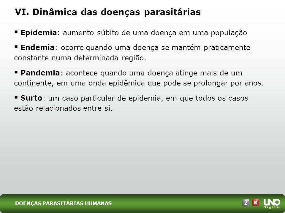 VI. Dinâmica das doenças parasitárias Epidemia: aumento súbito de uma doença em uma população Endemia: ocorre quando uma doença se mantém praticamente