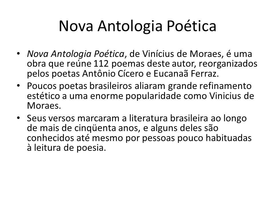 Nova Antologia Poética Nova Antologia Poética, de Vinícius de Moraes, é uma obra que reúne 112 poemas deste autor, reorganizados pelos poetas Antônio