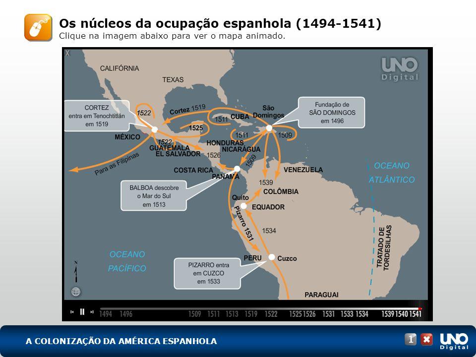 Os núcleos da ocupação espanhola (1494-1541) Clique na imagem abaixo para ver o mapa animado. A COLONIZAÇÃO DA AMÉRICA ESPANHOLA