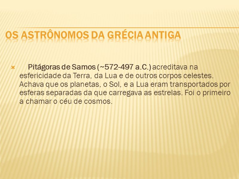 Pitágoras de Samos (~572-497 a.C.) acreditava na esfericidade da Terra, da Lua e de outros corpos celestes. Achava que os planetas, o Sol, e a Lua era