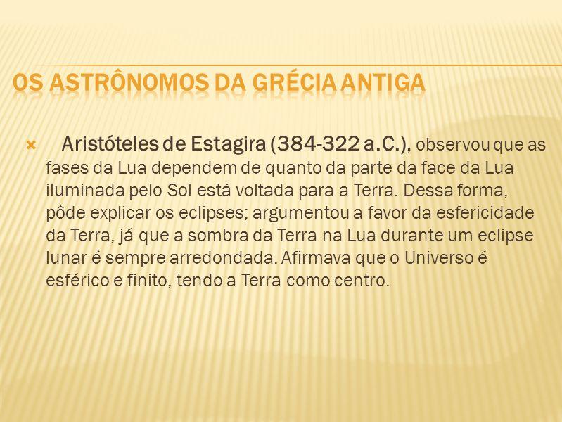 Aristóteles de Estagira (384-322 a.C.), observou que as fases da Lua dependem de quanto da parte da face da Lua iluminada pelo Sol está voltada para a