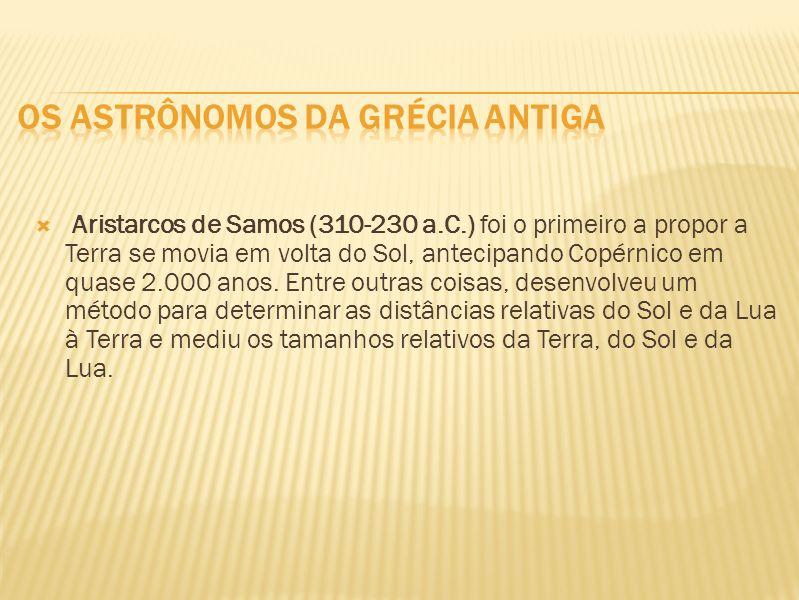 Aristarcos de Samos (310-230 a.C.) foi o primeiro a propor a Terra se movia em volta do Sol, antecipando Copérnico em quase 2.000 anos. Entre outras c