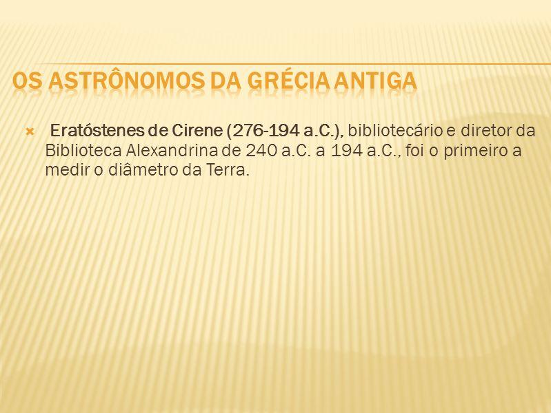 Eratóstenes de Cirene (276-194 a.C.), bibliotecário e diretor da Biblioteca Alexandrina de 240 a.C. a 194 a.C., foi o primeiro a medir o diâmetro da T
