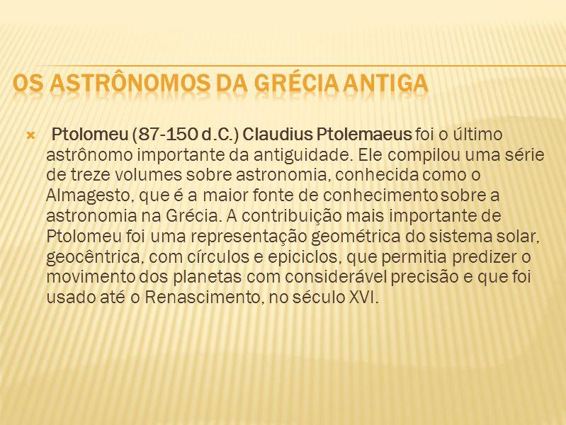 Ptolomeu (87-150 d.C.) Claudius Ptolemaeus foi o último astrônomo importante da antiguidade. Ele compilou uma série de treze volumes sobre astronomia,