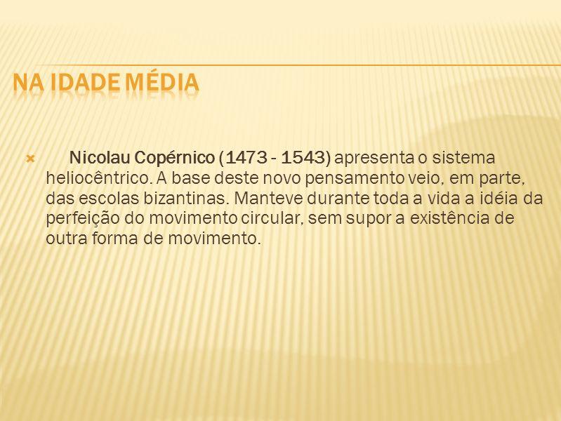 Nicolau Copérnico (1473 - 1543) apresenta o sistema heliocêntrico. A base deste novo pensamento veio, em parte, das escolas bizantinas. Manteve durant