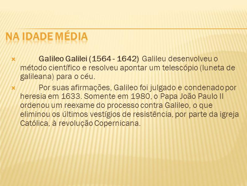 Galileo Galilei (1564 - 1642) Galileu desenvolveu o método científico e resolveu apontar um telescópio (luneta de galileana) para o céu. Por suas afir