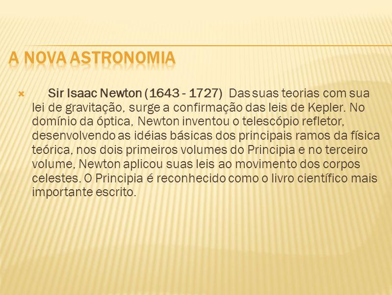 Sir Isaac Newton (1643 - 1727) Das suas teorias com sua lei de gravitação, surge a confirmação das leis de Kepler. No domínio da óptica, Newton invent
