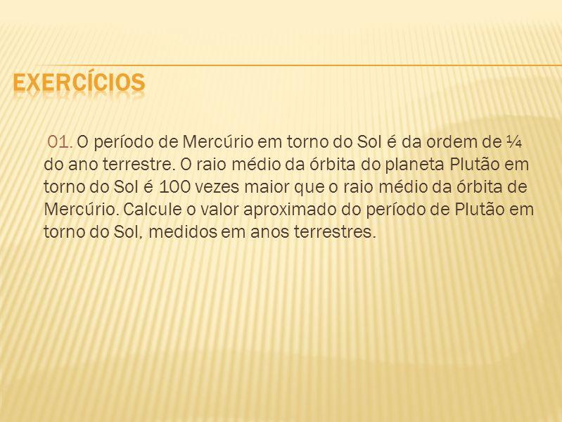 01. O período de Mercúrio em torno do Sol é da ordem de ¼ do ano terrestre. O raio médio da órbita do planeta Plutão em torno do Sol é 100 vezes maior