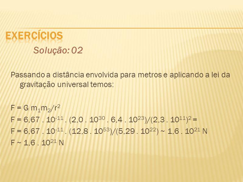 Solução: 02 Passando a distância envolvida para metros e aplicando a lei da gravitação universal temos: F = G m 1 m 2 /r 2 F = 6,67. 10 -11. (2,0. 10