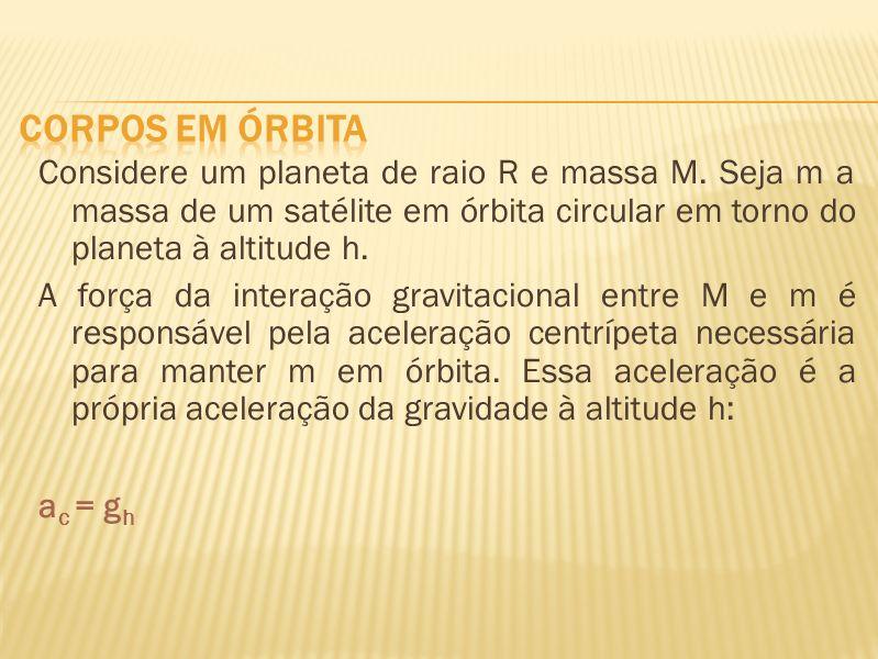 Considere um planeta de raio R e massa M. Seja m a massa de um satélite em órbita circular em torno do planeta à altitude h. A força da interação grav