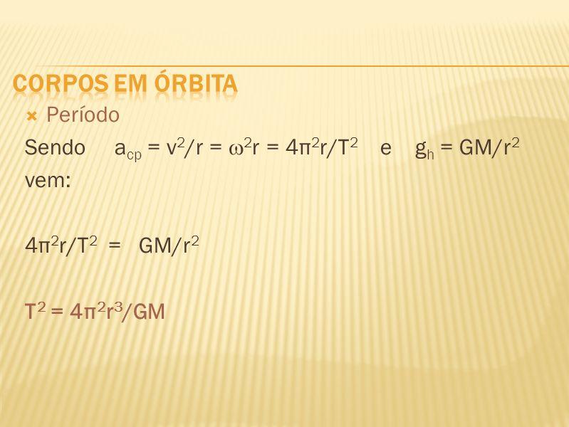 Período Sendo a cp = v 2 /r = 2 r = 4π 2 r/T 2 e g h = GM/r 2 vem: 4π 2 r/T 2 = GM/r 2 T 2 = 4π 2 r 3 /GM