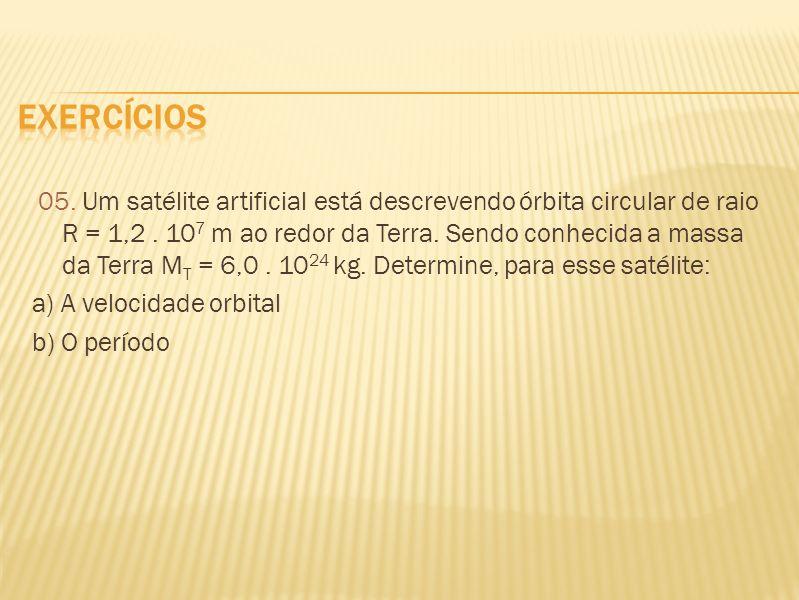 05. Um satélite artificial está descrevendo órbita circular de raio R = 1,2. 10 7 m ao redor da Terra. Sendo conhecida a massa da Terra M T = 6,0. 10