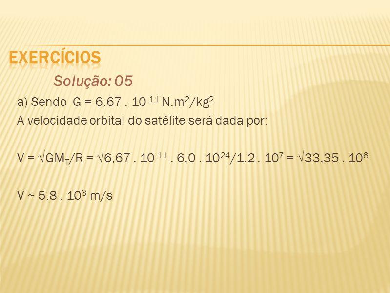 Solução: 05 a) Sendo G = 6,67. 10 -11 N.m 2 /kg 2 A velocidade orbital do satélite será dada por: V = GM T /R = 6,67. 10 -11. 6,0. 10 24 /1,2. 10 7 =