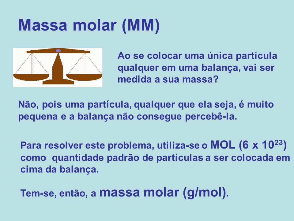 Massa molar (MM) Ao se colocar uma única partícula qualquer em uma balança, vai ser medida a sua massa? Não, pois uma partícula, qualquer que ela seja