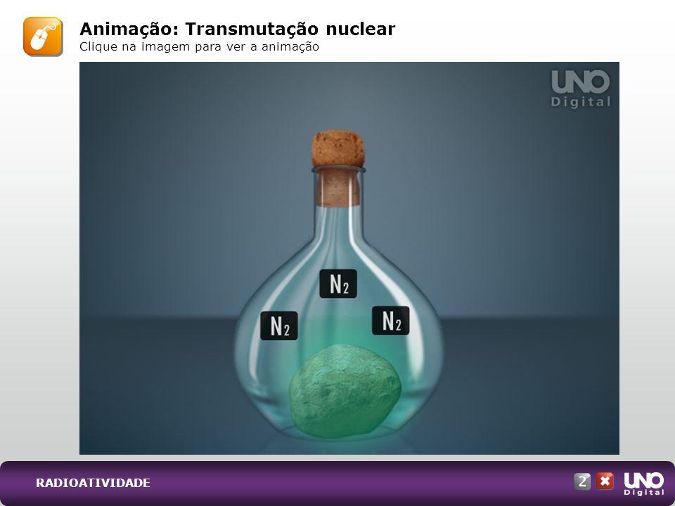 Animação: Transmutação nuclear Clique na imagem para ver a animação RADIOATIVIDADE