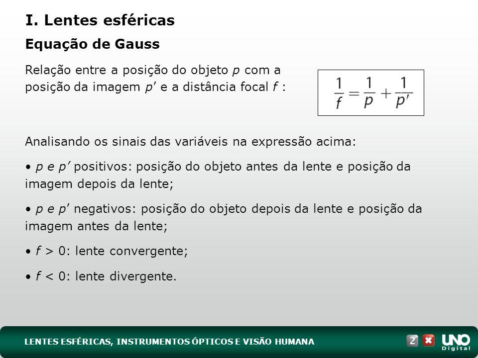 Equação de Gauss Analisando os sinais das variáveis na expressão acima: p e p positivos: posição do objeto antes da lente e posição da imagem depois da lente; p e p negativos: posição do objeto depois da lente e posição da imagem antes da lente; f > 0: lente convergente; f < 0: lente divergente.
