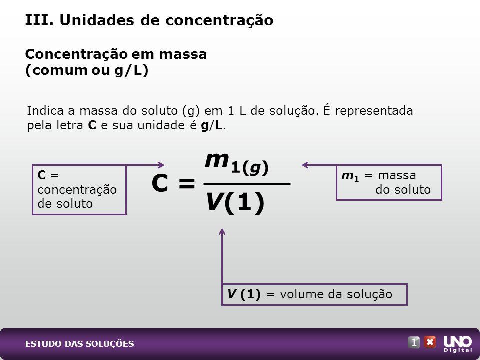 Indica a massa do soluto (g) em 1 L de solução. É representada pela letra C e sua unidade é g/L. Concentração em massa (comum ou g/L) III. Unidades de