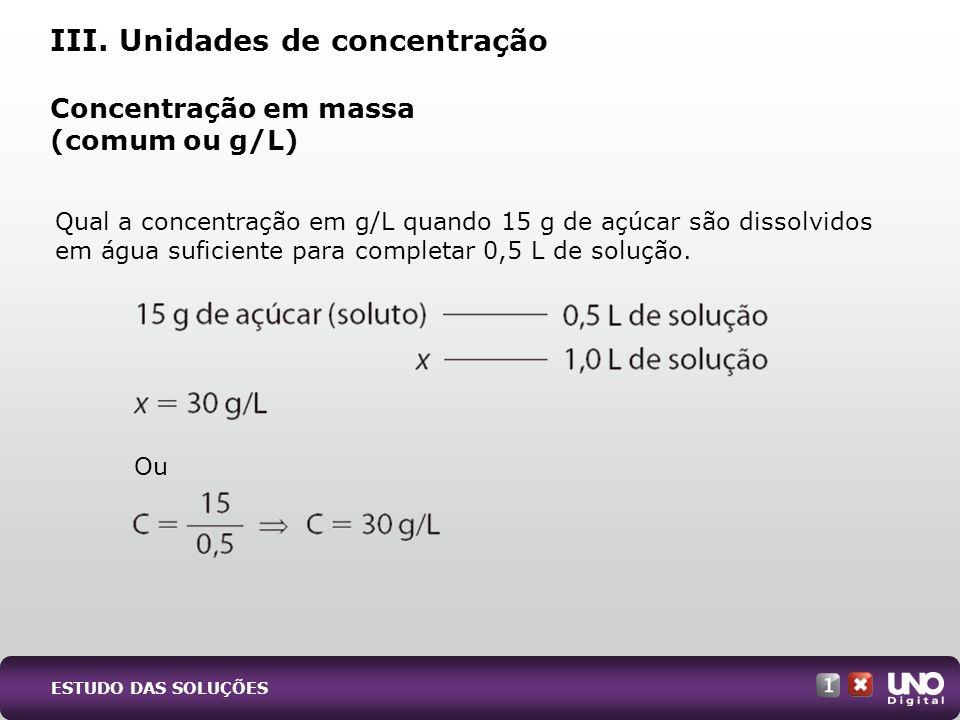Qual a concentração em g/L quando 15 g de açúcar são dissolvidos em água suficiente para completar 0,5 L de solução. Concentração em massa (comum ou g