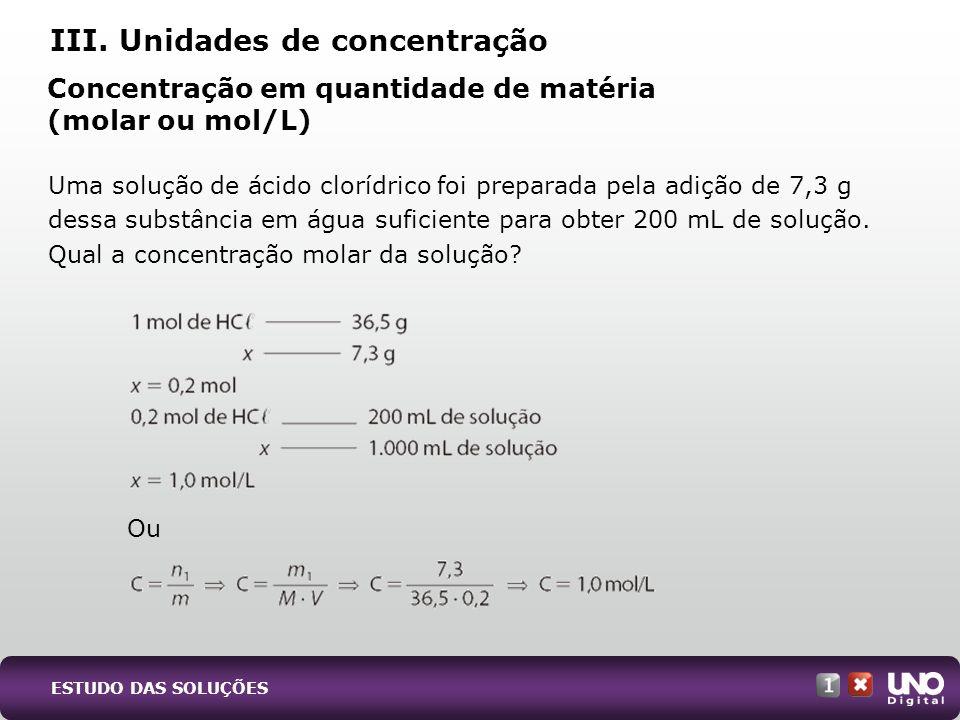III. Unidades de concentração Concentração em quantidade de matéria (molar ou mol/L) Uma solução de ácido clorídrico foi preparada pela adição de 7,3
