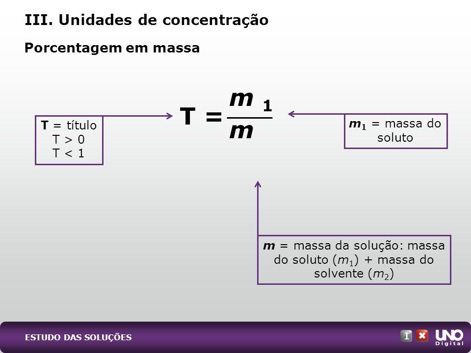 III. Unidades de concentração T = título T > 0 T < 1 m = massa da solução: massa do soluto (m 1 ) + massa do solvente (m 2 ) m 1 = massa do soluto T =