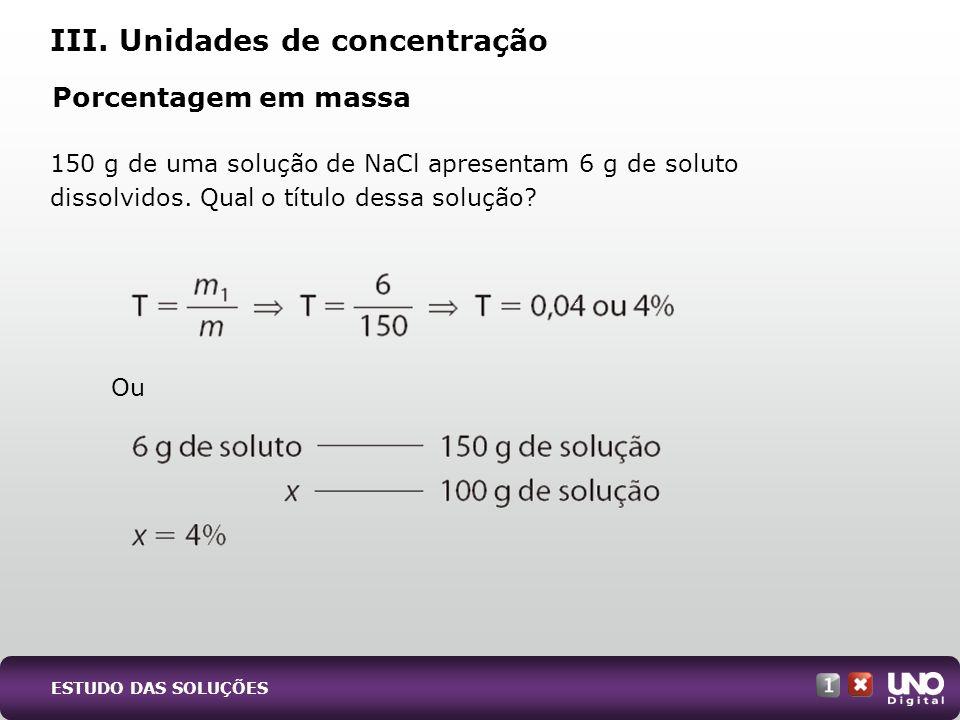 150 g de uma solução de NaCl apresentam 6 g de soluto dissolvidos. Qual o título dessa solução? III. Unidades de concentração Porcentagem em massa Ou