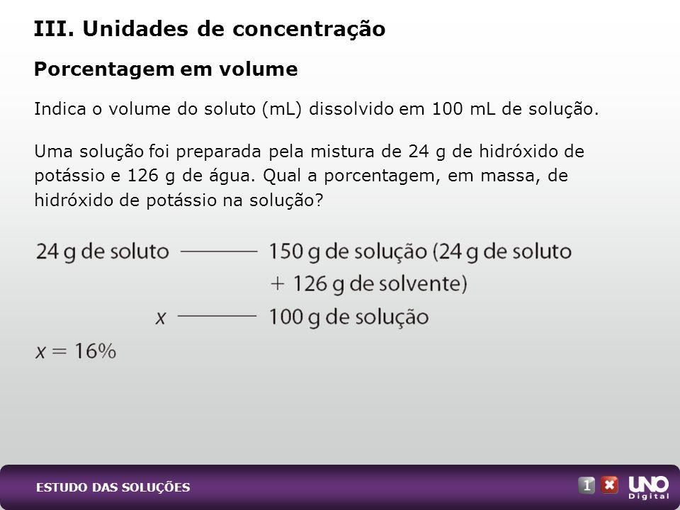 III. Unidades de concentração Porcentagem em volume Indica o volume do soluto (mL) dissolvido em 100 mL de solução. Uma solução foi preparada pela mis