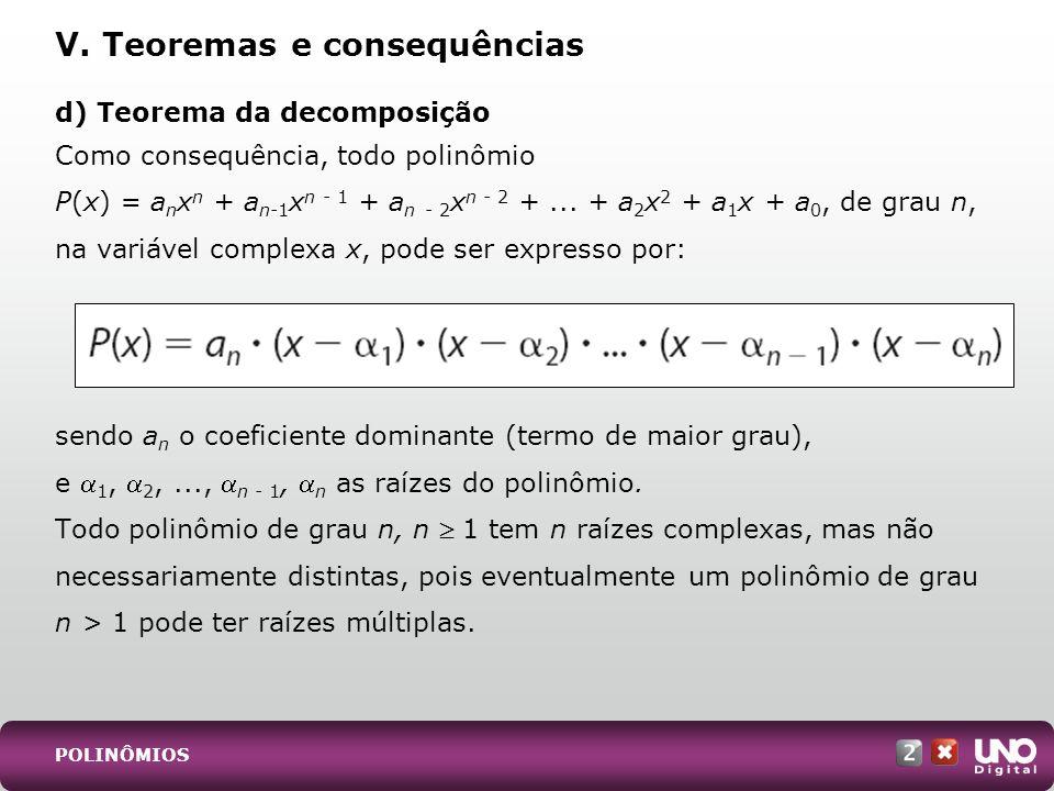 d) Teorema da decomposição Como consequência, todo polinômio P(x) = a n x n + a n-1 x n - 1 + a n - 2 x n - 2 +... + a 2 x 2 + a 1 x + a 0, de grau n,