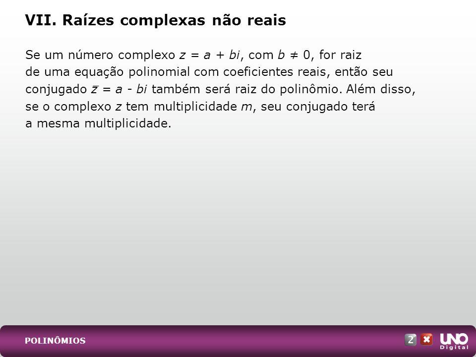 VII. Raízes complexas não reais Se um número complexo z = a + bi, com b 0, for raiz de uma equação polinomial com coeficientes reais, então seu conjug
