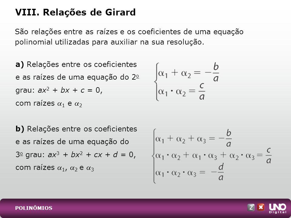 VIII. Relações de Girard a) Relações entre os coeficientes e as raízes de uma equação do 2 o grau: ax 2 + bx + c = 0, com raízes 1 e 2 b) Relações ent