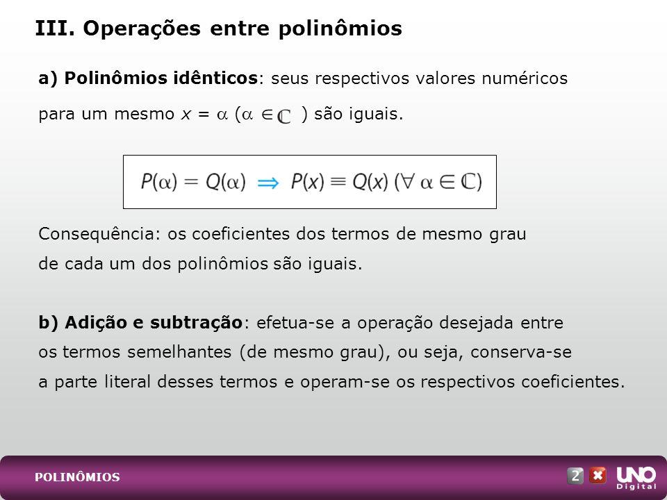 a) Polinômios idênticos: seus respectivos valores numéricos para um mesmo x = ( ) são iguais. Consequência: os coeficientes dos termos de mesmo grau d