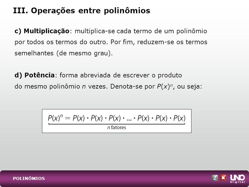 c) Multiplicação: multiplica-se cada termo de um polinômio por todos os termos do outro. Por fim, reduzem-se os termos semelhantes (de mesmo grau). d)