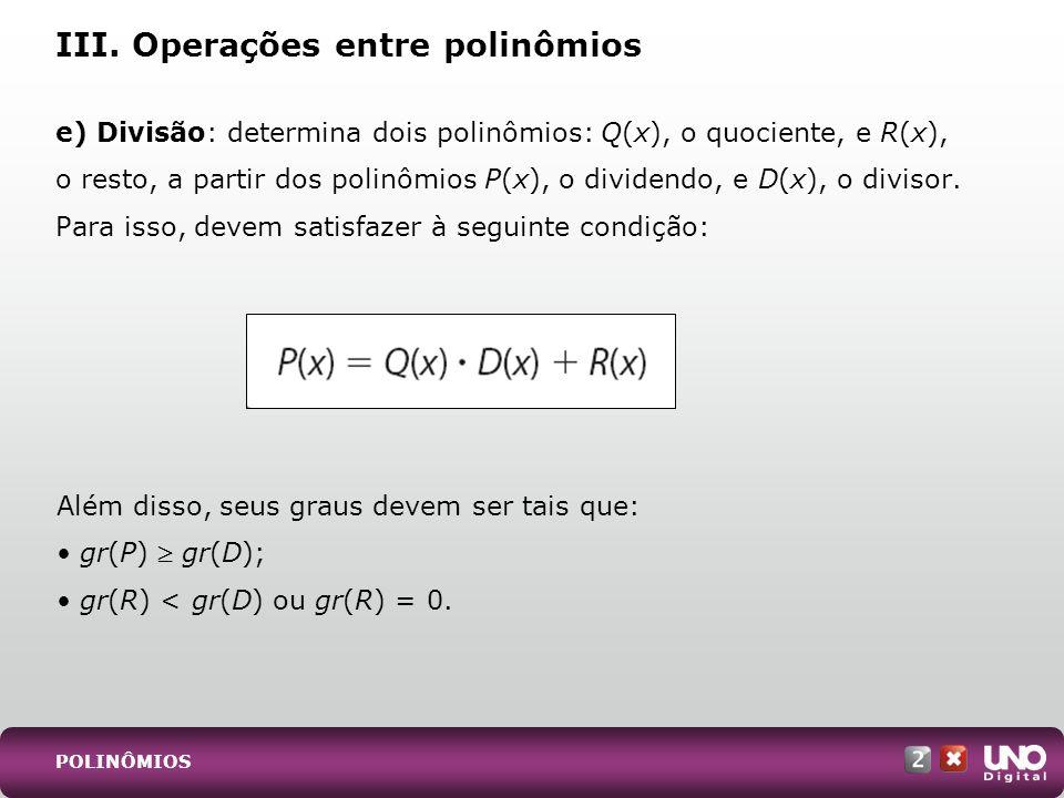 e) Divisão: determina dois polinômios: Q(x), o quociente, e R(x), o resto, a partir dos polinômios P(x), o dividendo, e D(x), o divisor. Para isso, de