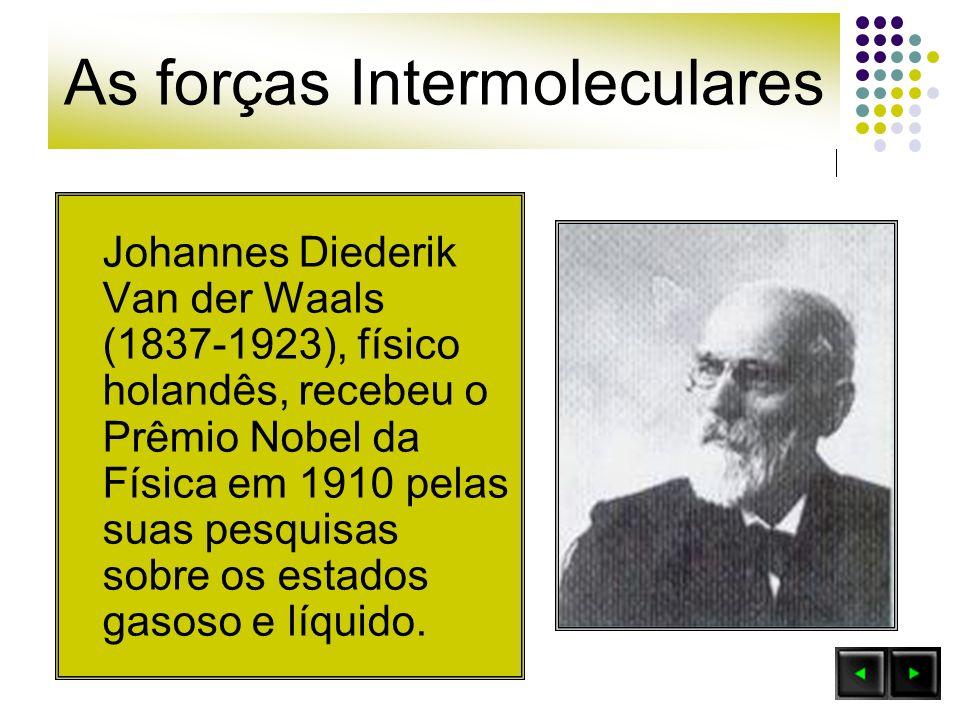 As forças Intermoleculares Johannes Diederik Van der Waals (1837-1923), físico holandês, recebeu o Prêmio Nobel da Física em 1910 pelas suas pesquisas