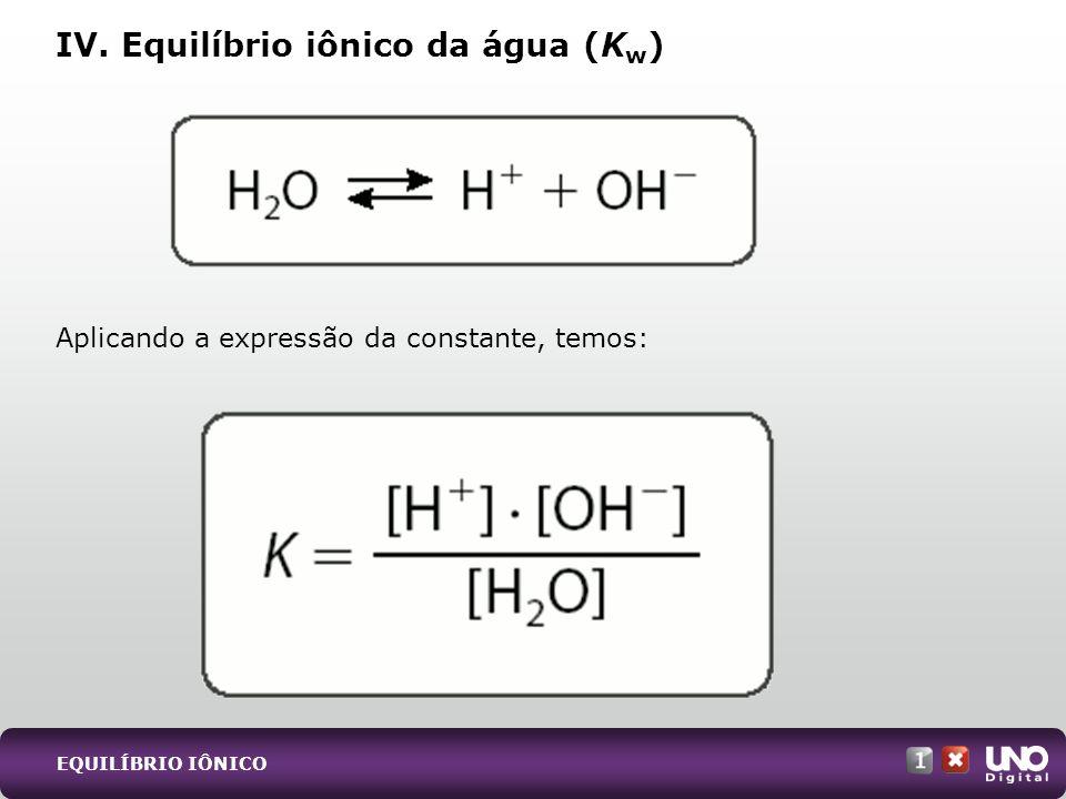 Aplicando a expressão da constante, temos: IV. Equilíbrio iônico da água (K w ) EQUILÍBRIO IÔNICO