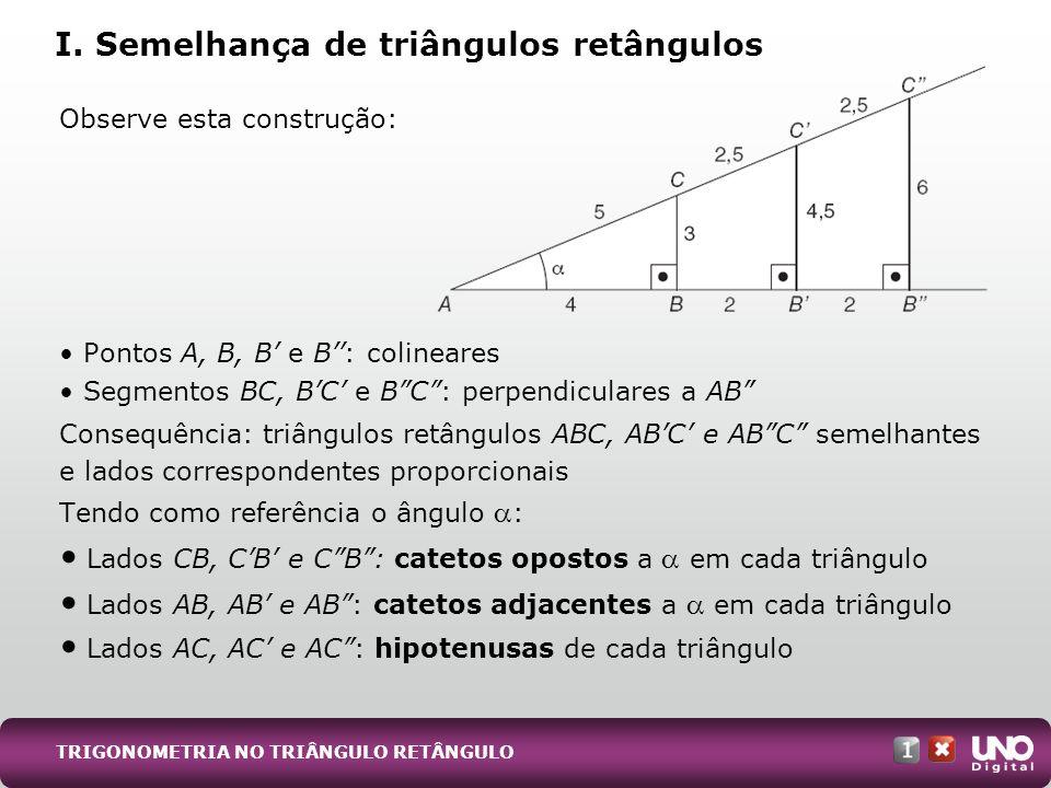TRIGONOMETRIA NO TRIÂNGULO RETÂNGULO Observe esta construção: Pontos A, B, B e B: colineares Segmentos BC, BC e BC: perpendiculares a AB Consequência: