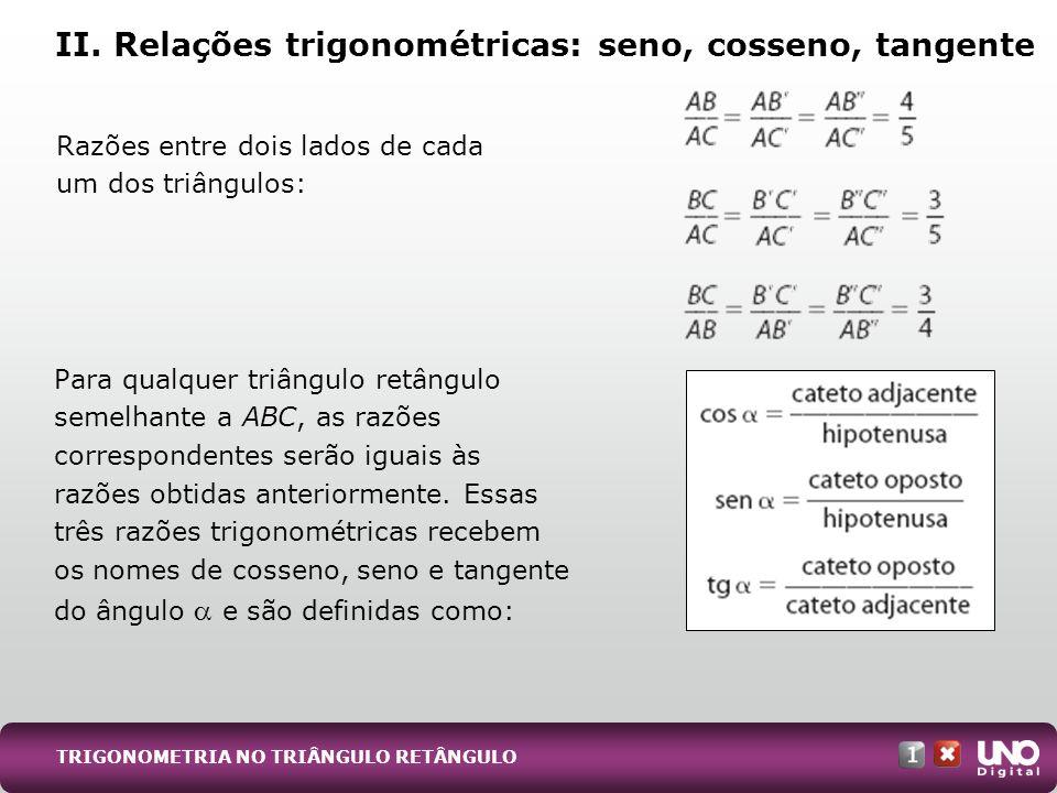 Para qualquer triângulo retângulo semelhante a ABC, as razões correspondentes serão iguais às razões obtidas anteriormente. Essas três razões trigonom