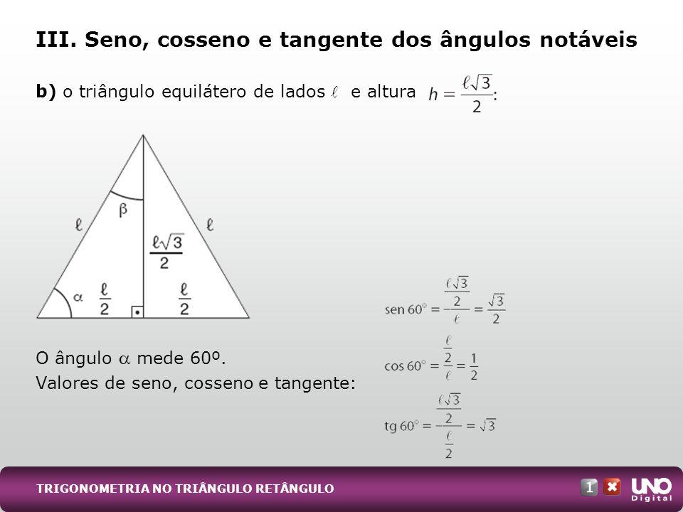b) o triângulo equilátero de lados e altura O ângulo mede 60º. Valores de seno, cosseno e tangente: III. Seno, cosseno e tangente dos ângulos notáveis