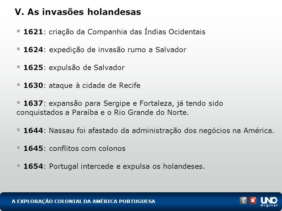 V. As invasões holandesas 1621: criação da Companhia das Índias Ocidentais 1624: expedição de invasão rumo a Salvador 1625: expulsão de Salvador 1630: