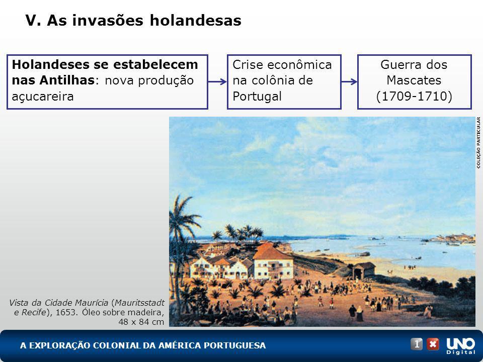 V. As invasões holandesas A EXPLORAÇÃO COLONIAL DA AMÉRICA PORTUGUESA Vista da Cidade Maurícia (Mauritsstadt e Recife), 1653. Óleo sobre madeira, 48 x