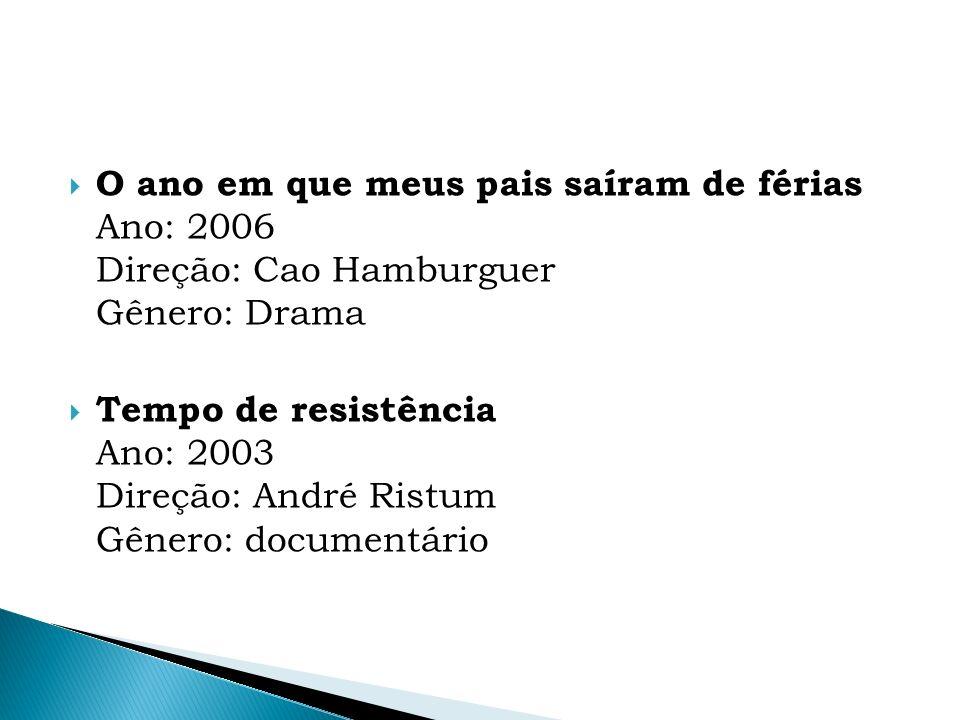 O ano em que meus pais saíram de férias Ano: 2006 Direção: Cao Hamburguer Gênero: Drama Tempo de resistência Ano: 2003 Direção: André Ristum Gênero: d