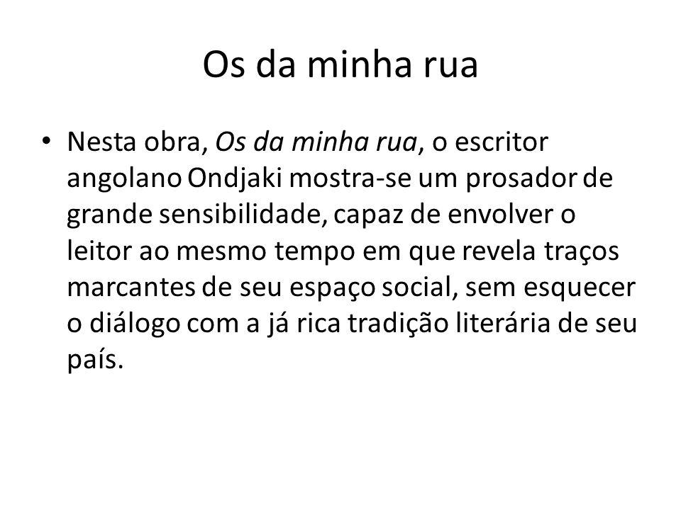 Os da minha rua Nesta obra, Os da minha rua, o escritor angolano Ondjaki mostra-se um prosador de grande sensibilidade, capaz de envolver o leitor ao