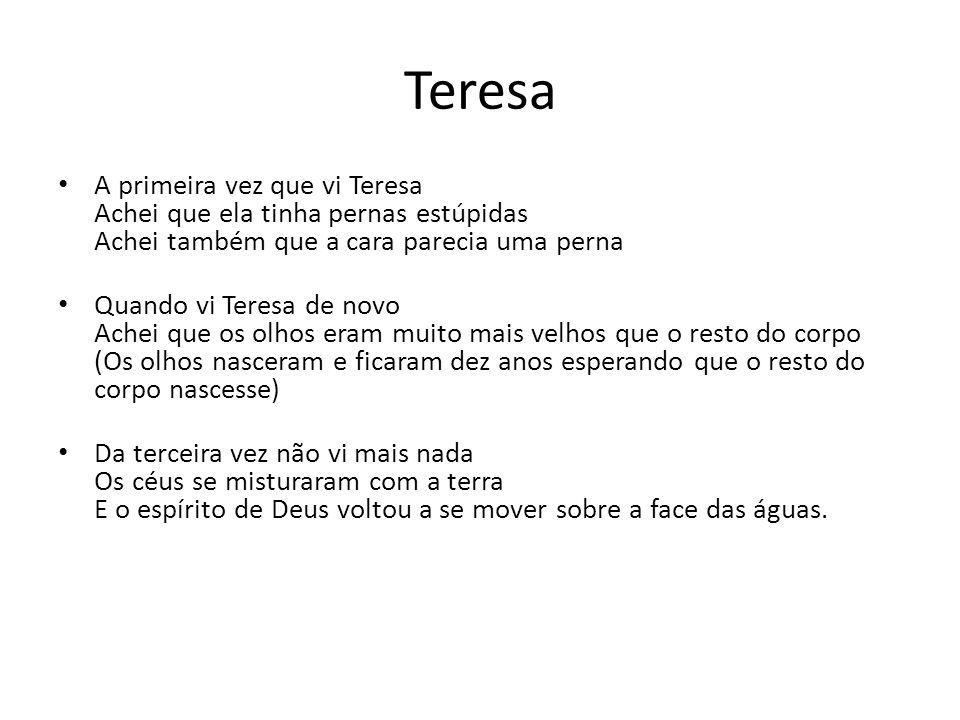 Teresa A primeira vez que vi Teresa Achei que ela tinha pernas estúpidas Achei também que a cara parecia uma perna Quando vi Teresa de novo Achei que