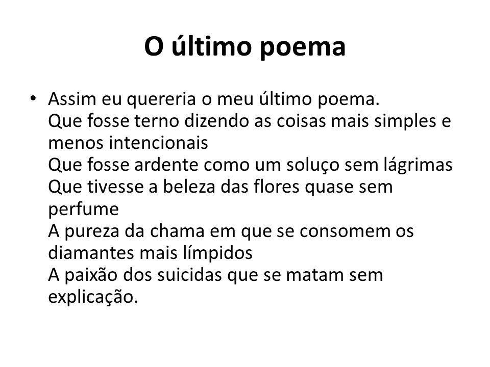 O último poema Assim eu quereria o meu último poema. Que fosse terno dizendo as coisas mais simples e menos intencionais Que fosse ardente como um sol
