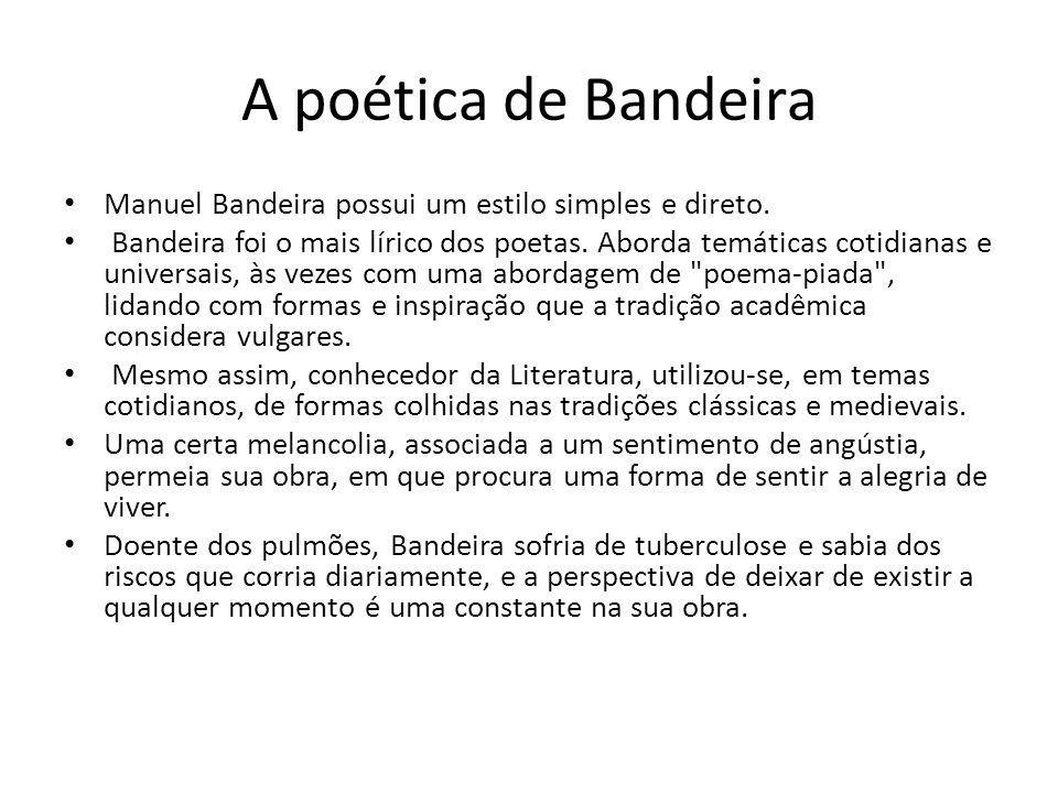 A poética de Bandeira Manuel Bandeira possui um estilo simples e direto. Bandeira foi o mais lírico dos poetas. Aborda temáticas cotidianas e universa