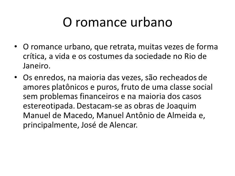 O romance urbano O romance urbano, que retrata, muitas vezes de forma crítica, a vida e os costumes da sociedade no Rio de Janeiro. Os enredos, na mai