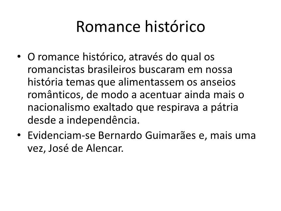 Romance histórico O romance histórico, através do qual os romancistas brasileiros buscaram em nossa história temas que alimentassem os anseios românti