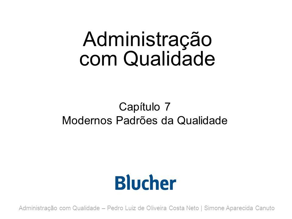 Administração com Qualidade Capítulo 7 Modernos Padrões da Qualidade Administração com Qualidade – Pedro Luiz de Oliveira Costa Neto | Simone Aparecida Canuto